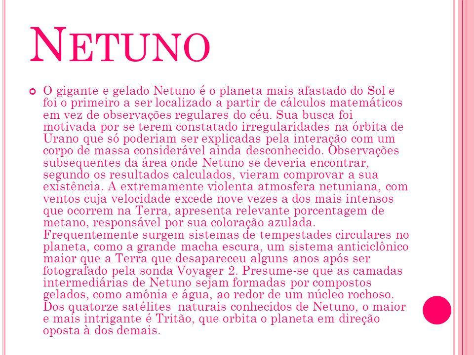 N ETUNO O gigante e gelado Netuno é o planeta mais afastado do Sol e foi o primeiro a ser localizado a partir de cálculos matemáticos em vez de observ