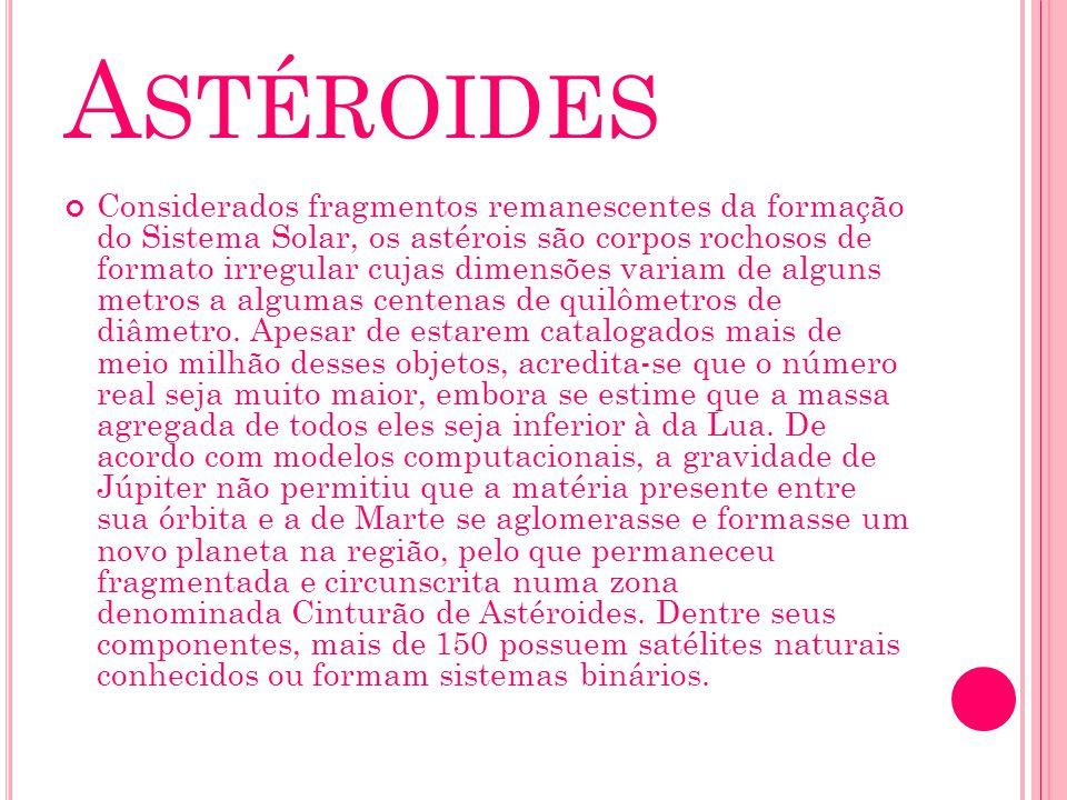 A STÉROIDES Considerados fragmentos remanescentes da formação do Sistema Solar, os astérois são corpos rochosos de formato irregular cujas dimensões v