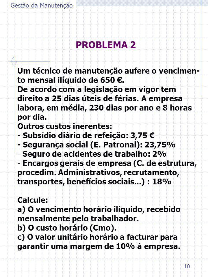 10 PROBLEMA 2 Gestão da Manutenção Um técnico de manutenção aufere o vencimen- to mensal ilíquido de 650 €. De acordo com a legislação em vigor tem di