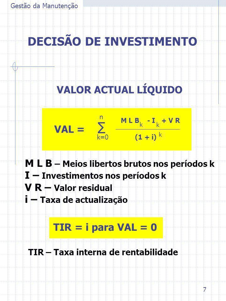 7 Gestão da Manutenção DECISÃO DE INVESTIMENTO VALOR ACTUAL LÍQUIDO VAL = ∑ k=0 n M L B - I + V R k (1 + i) k k M L B – Meios libertos brutos nos perí