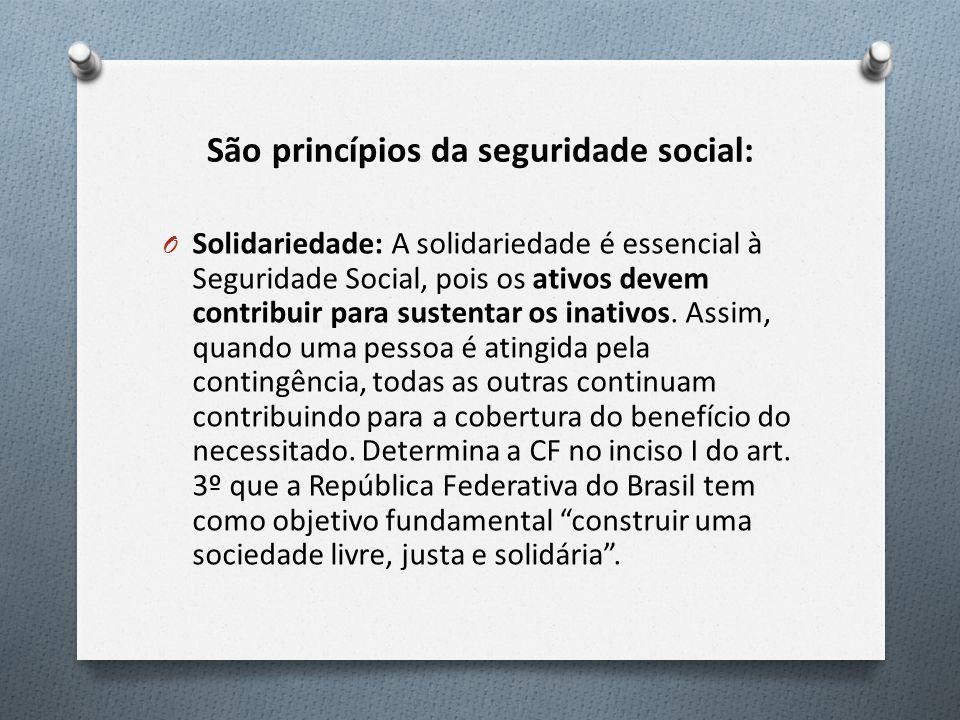 São princípios da seguridade social: O Solidariedade: A solidariedade é essencial à Seguridade Social, pois os ativos devem contribuir para sustentar os inativos.