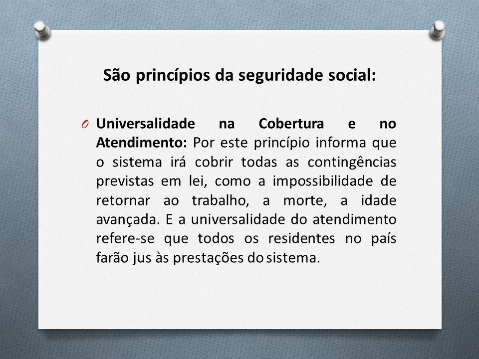 São princípios da seguridade social: O Universalidade na Cobertura e no Atendimento: Por este princípio informa que o sistema irá cobrir todas as cont
