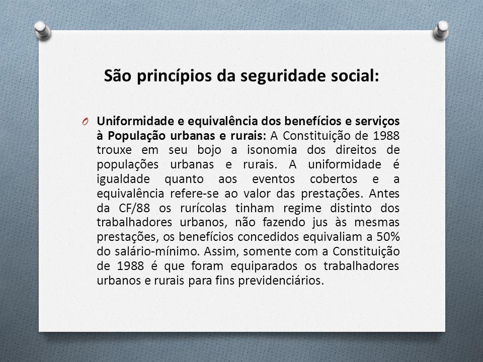 São princípios da seguridade social: O Uniformidade e equivalência dos benefícios e serviços à População urbanas e rurais: A Constituição de 1988 trouxe em seu bojo a isonomia dos direitos de populações urbanas e rurais.