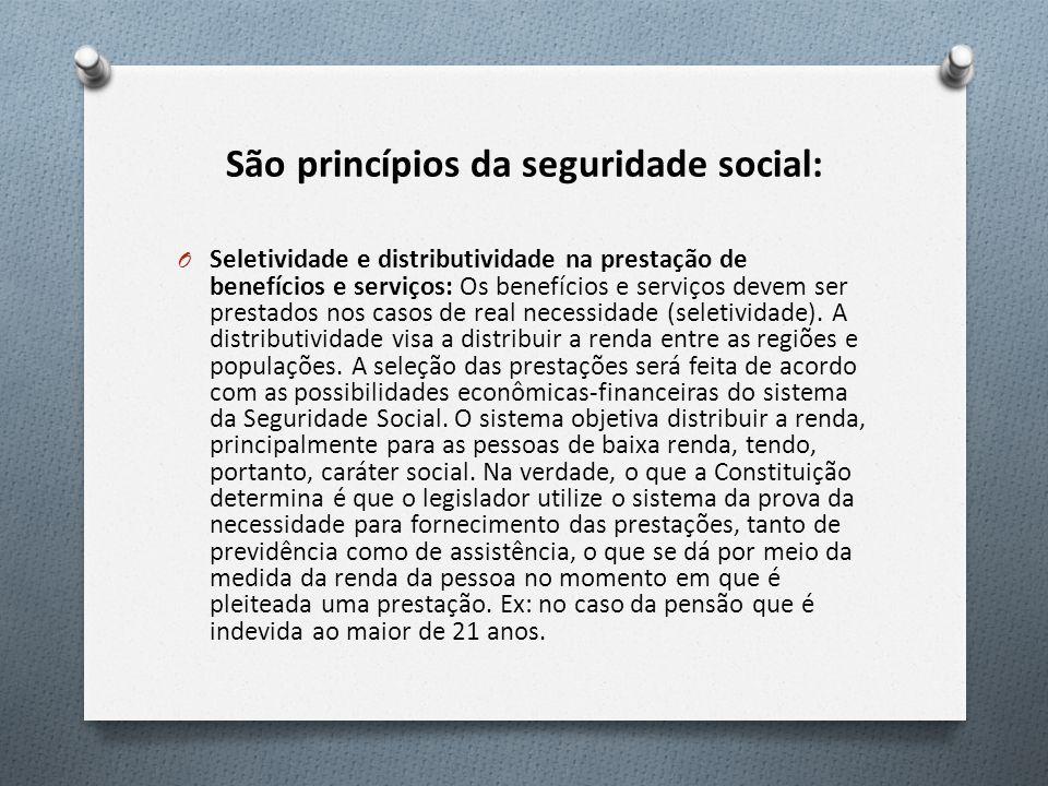 São princípios da seguridade social: O Seletividade e distributividade na prestação de benefícios e serviços: Os benefícios e serviços devem ser prestados nos casos de real necessidade (seletividade).