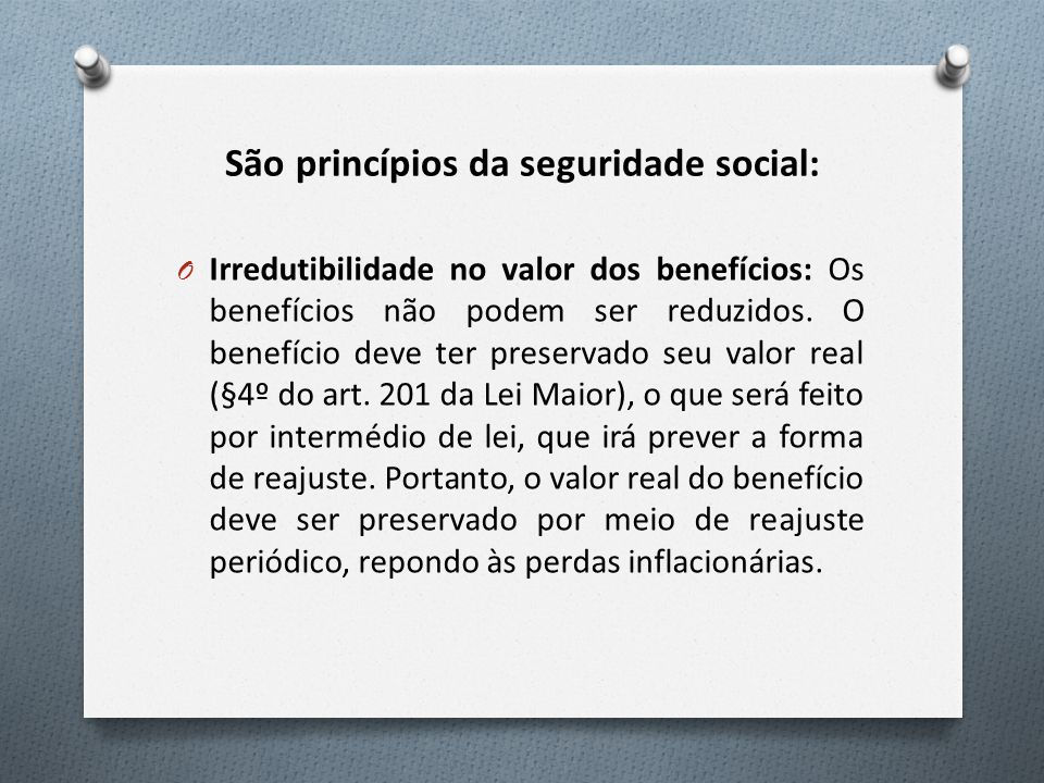 São princípios da seguridade social: O Irredutibilidade no valor dos benefícios: Os benefícios não podem ser reduzidos. O benefício deve ter preservad