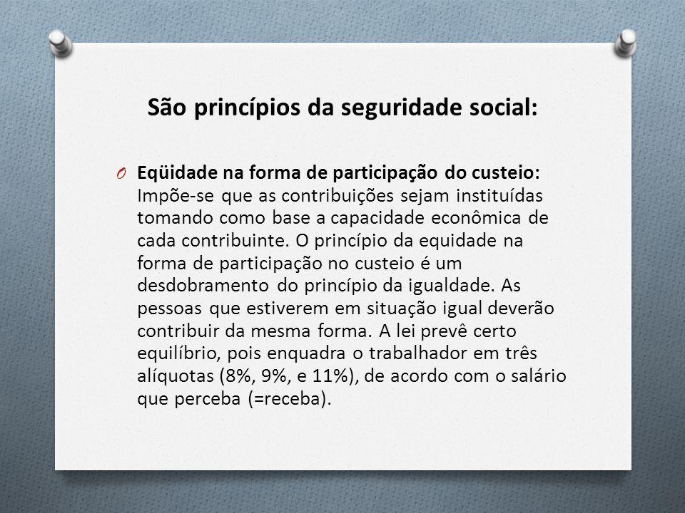 São princípios da seguridade social: O Eqüidade na forma de participação do custeio: Impõe-se que as contribuições sejam instituídas tomando como base a capacidade econômica de cada contribuinte.