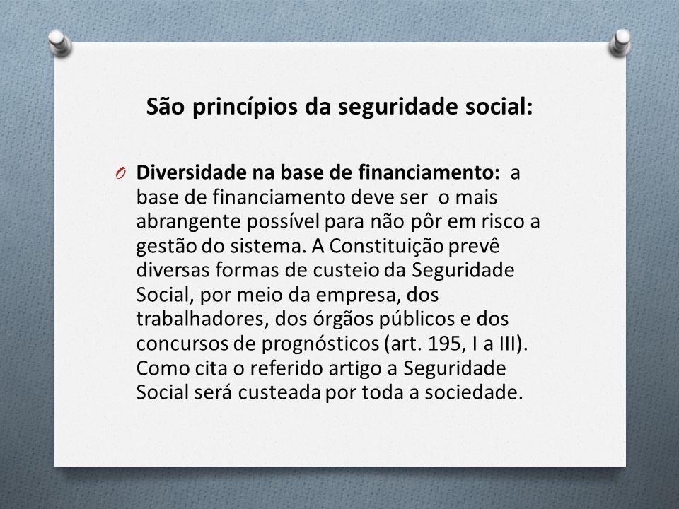 São princípios da seguridade social: O Diversidade na base de financiamento: a base de financiamento deve ser o mais abrangente possível para não pôr em risco a gestão do sistema.