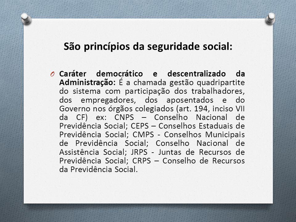 São princípios da seguridade social: O Caráter democrático e descentralizado da Administração: É a chamada gestão quadripartite do sistema com participação dos trabalhadores, dos empregadores, dos aposentados e do Governo nos órgãos colegiados (art.