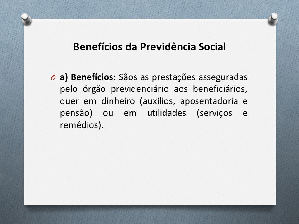 Benefícios da Previdência Social O a) Benefícios: Sãos as prestações asseguradas pelo órgão previdenciário aos beneficiários, quer em dinheiro (auxílios, aposentadoria e pensão) ou em utilidades (serviços e remédios).