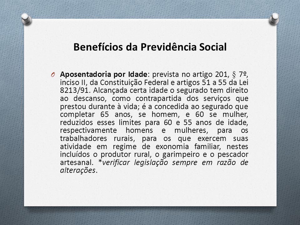Benefícios da Previdência Social O Aposentadoria por Idade: prevista no artigo 201, § 7º, inciso II, da Constituição Federal e artigos 51 a 55 da Lei 8213/91.