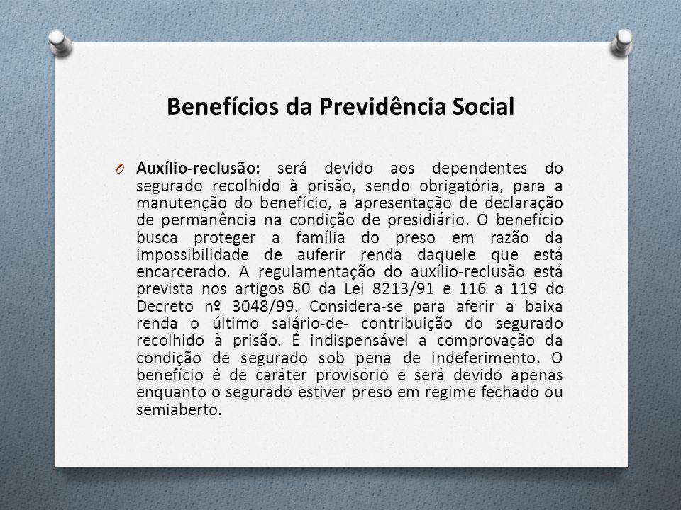Benefícios da Previdência Social O Auxílio-reclusão: será devido aos dependentes do segurado recolhido à prisão, sendo obrigatória, para a manutenção
