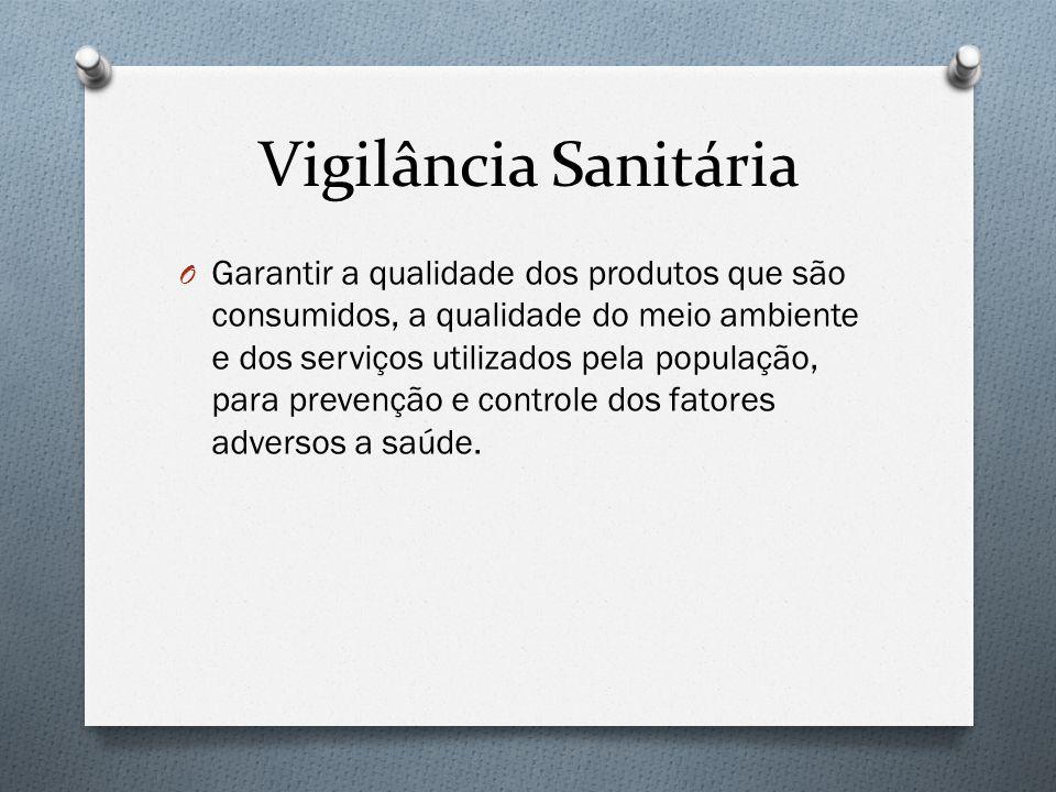 Vigilância Sanitária O Garantir a qualidade dos produtos que são consumidos, a qualidade do meio ambiente e dos serviços utilizados pela população, para prevenção e controle dos fatores adversos a saúde.