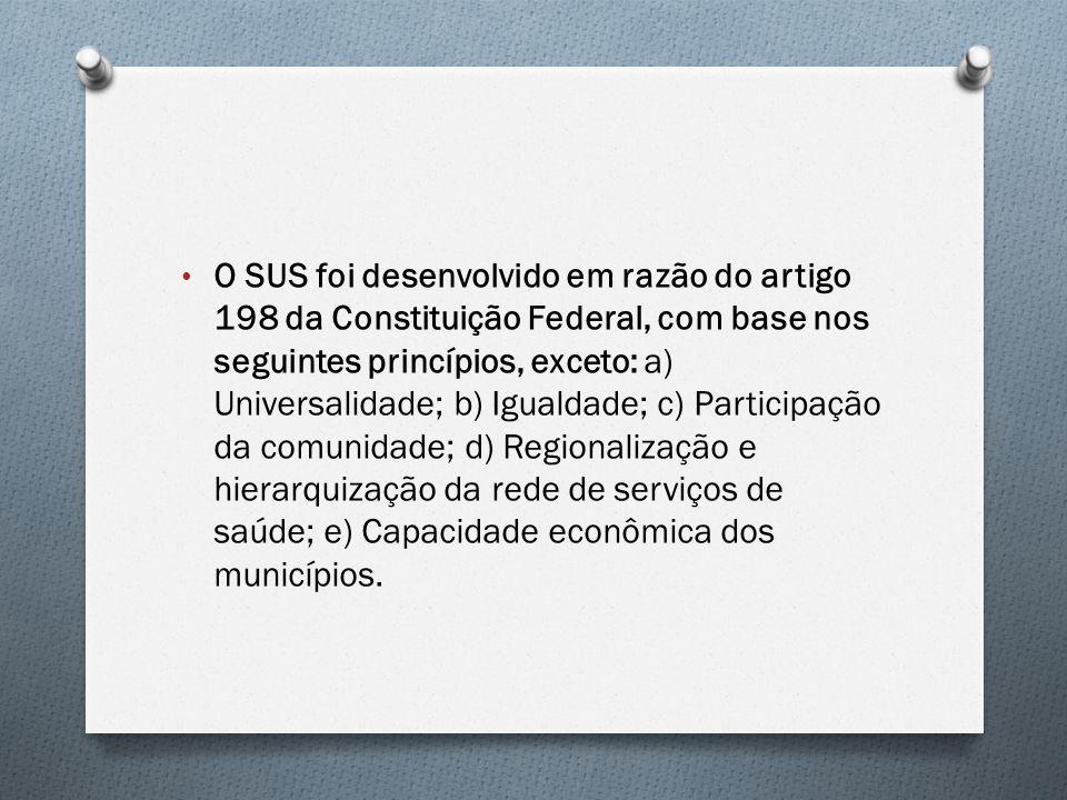 O SUS foi desenvolvido em razão do artigo 198 da Constituição Federal, com base nos seguintes princípios, exceto: a) Universalidade; b) Igualdade; c)