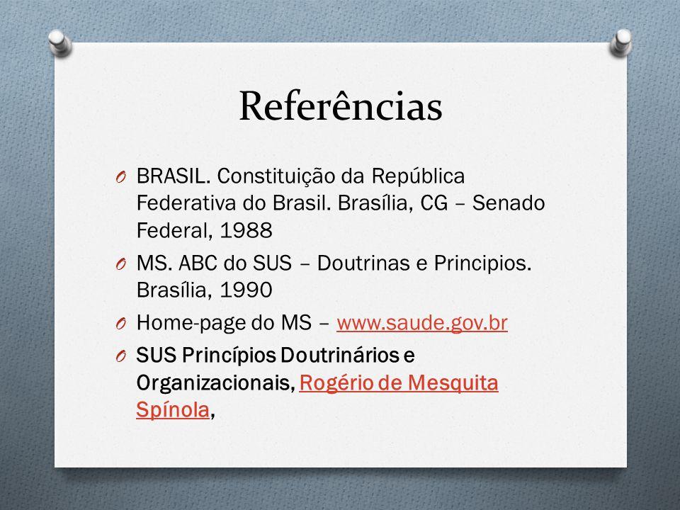 Referências O BRASIL. Constituição da República Federativa do Brasil. Brasília, CG – Senado Federal, 1988 O MS. ABC do SUS – Doutrinas e Principios. B