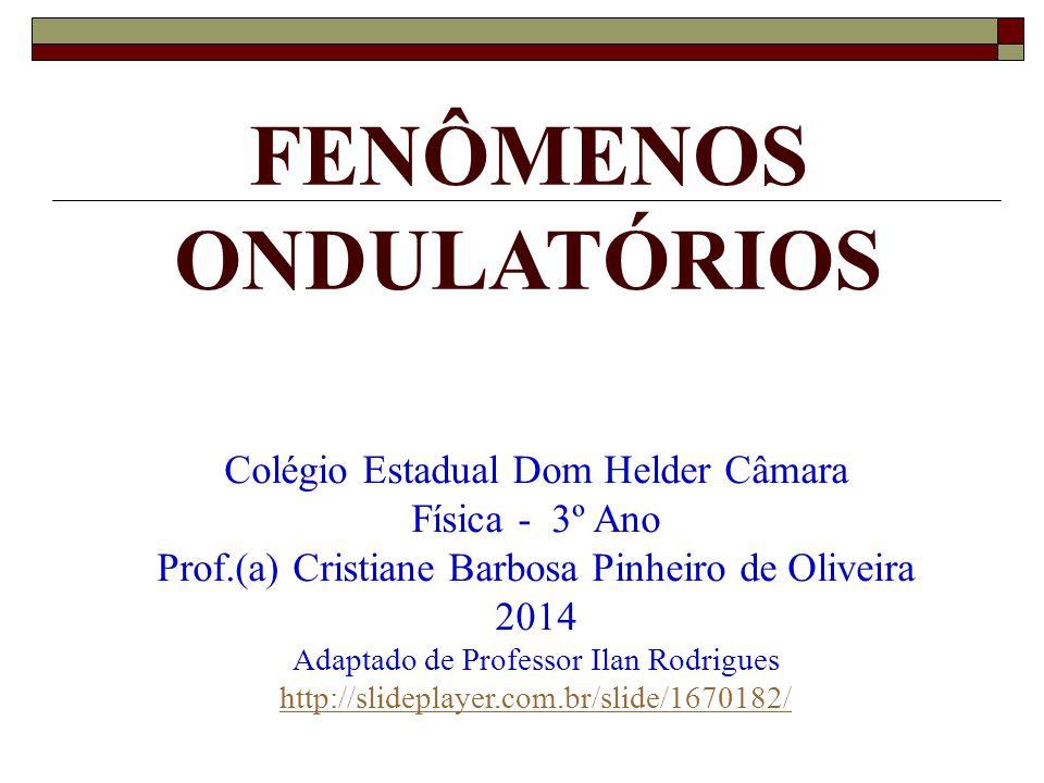 FENÔMENOS ONDULATÓRIOS Colégio Estadual Dom Helder Câmara Física - 3º Ano Prof.(a) Cristiane Barbosa Pinheiro de Oliveira 2014 Adaptado de Professor Ilan Rodrigues http://slideplayer.com.br/slide/1670182/