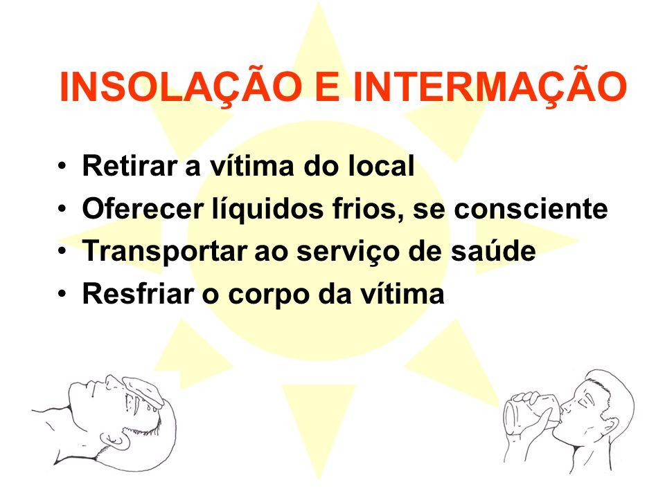 INSOLAÇÃO E INTERMAÇÃO Retirar a vítima do local Oferecer líquidos frios, se consciente Transportar ao serviço de saúde Resfriar o corpo da vítima