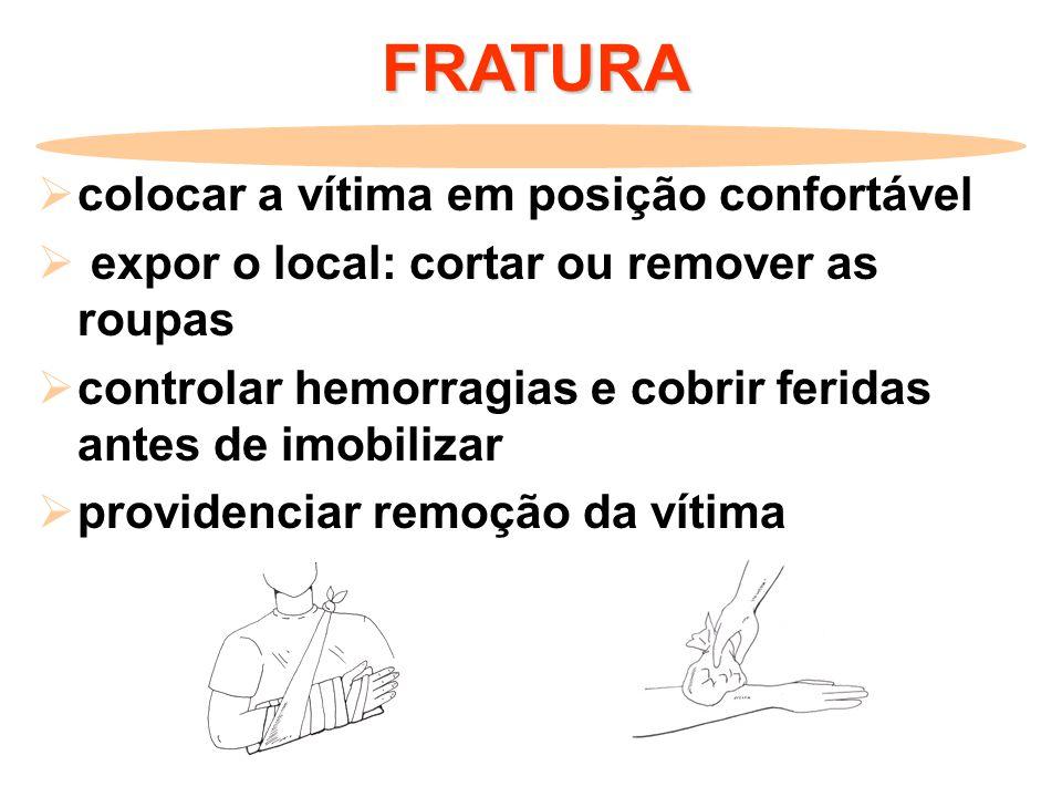 FRATURA  colocar a vítima em posição confortável  expor o local: cortar ou remover as roupas  controlar hemorragias e cobrir feridas antes de imobi