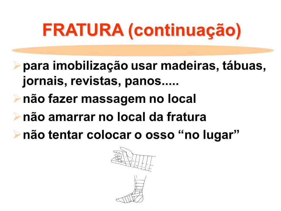 FRATURA (continuação)  para imobilização usar madeiras, tábuas, jornais, revistas, panos.....  não fazer massagem no local  não amarrar no local da