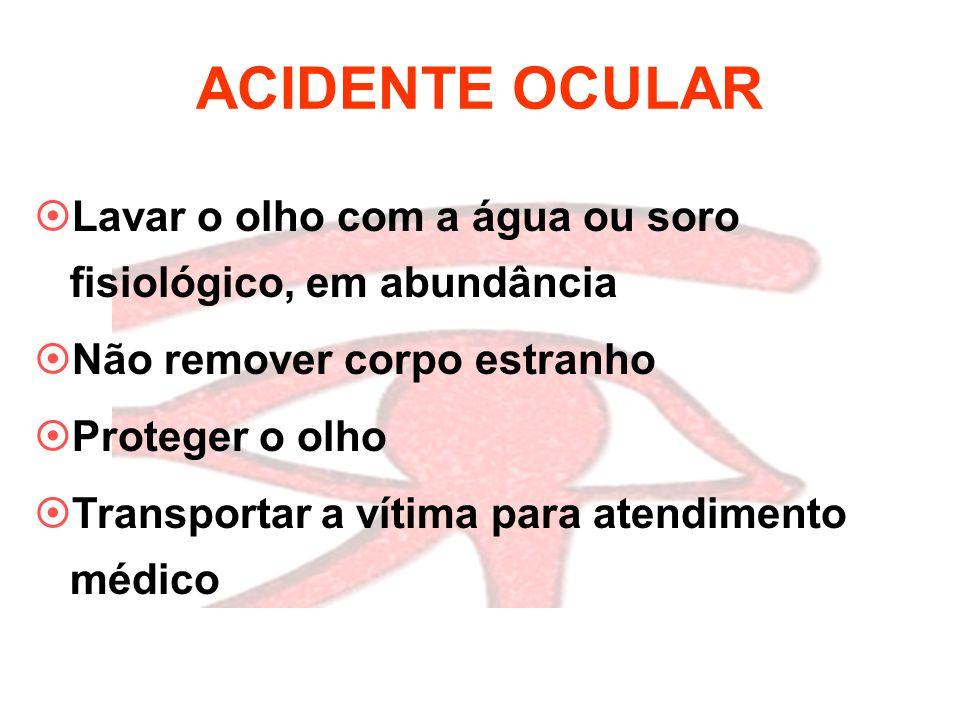 ACIDENTE OCULAR  Lavar o olho com a água ou soro fisiológico, em abundância  Não remover corpo estranho  Proteger o olho  Transportar a vítima par