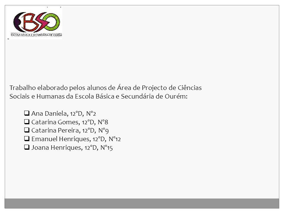 Trabalho elaborado pelos alunos de Área de Projecto de Ciências Sociais e Humanas da Escola Básica e Secundária de Ourém:  Ana Daniela, 12ºD, Nº2  C