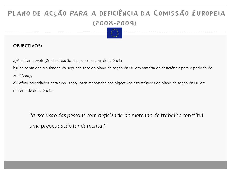 OBJECTIVOS: a)Analisar a evolução da situação das pessoas com deficiência; b)Dar conta dos resultados da segunda fase do plano de acção da UE em matéria de deficiência para o período de 2006/2007; c)Definir prioridades para 2008-2009, para responder aos objectivos estratégicos do plano de acção da UE em matéria de deficiência.