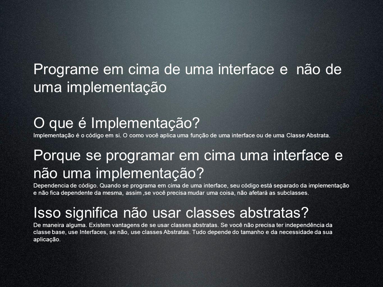 Programe em cima de uma interface e não de uma implementação O que é Implementação? Implementação é o código em si. O como você aplica uma função de u
