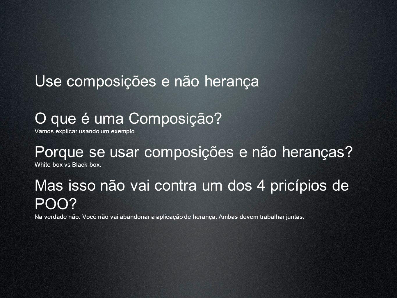 Use composições e não herança O que é uma Composição? Vamos explicar usando um exemplo. Porque se usar composições e não heranças? White-box vs Black-