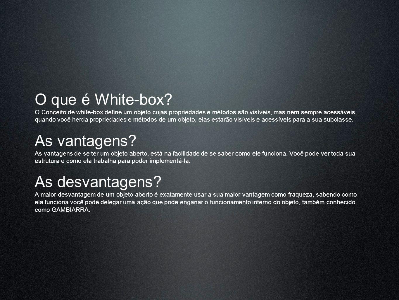 O que é White-box? O Conceito de white-box define um objeto cujas propriedades e métodos são visíveis, mas nem sempre acessáveis, quando você herda pr