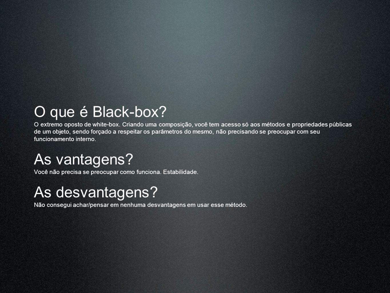 O que é Black-box? O extremo oposto de white-box. Criando uma composição, você tem acesso só aos métodos e propriedades públicas de um objeto, sendo f