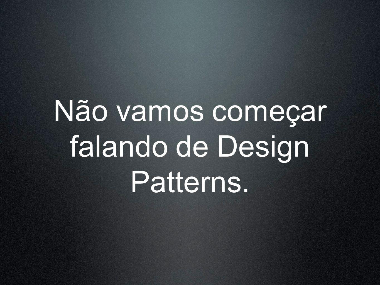 Não vamos começar falando de Design Patterns.