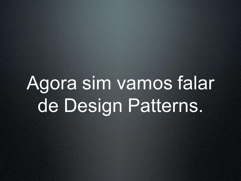 Agora sim vamos falar de Design Patterns.