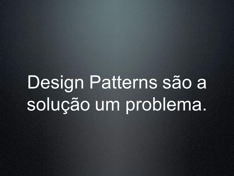 Design Patterns são a solução um problema.
