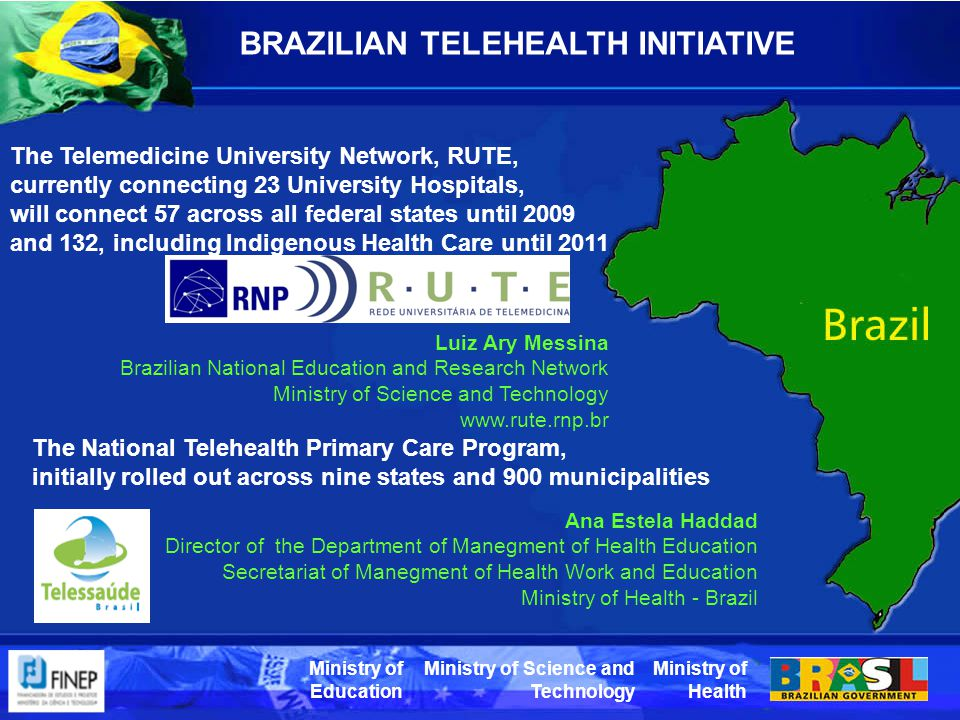 Ministry of Health Ministry of Science and Technology Ministry of Education BRAZILIAN TELEHEALTH INITIATIVE The National Telehealth Primary Care Program, initially rolled out across nine states and 900 municipalities The Telemedicine University Network, RUTE, currently connecting 23 University Hospitals, will connect 57 across all federal states until 2009 and 132, including Indigenous Health Care until 2011 Ana Estela Haddad Director of the Department of Manegment of Health Education Secretariat of Manegment of Health Work and Education Ministry of Health - Brazil Luiz Ary Messina Brazilian National Education and Research Network Ministry of Science and Technology www.rute.rnp.br