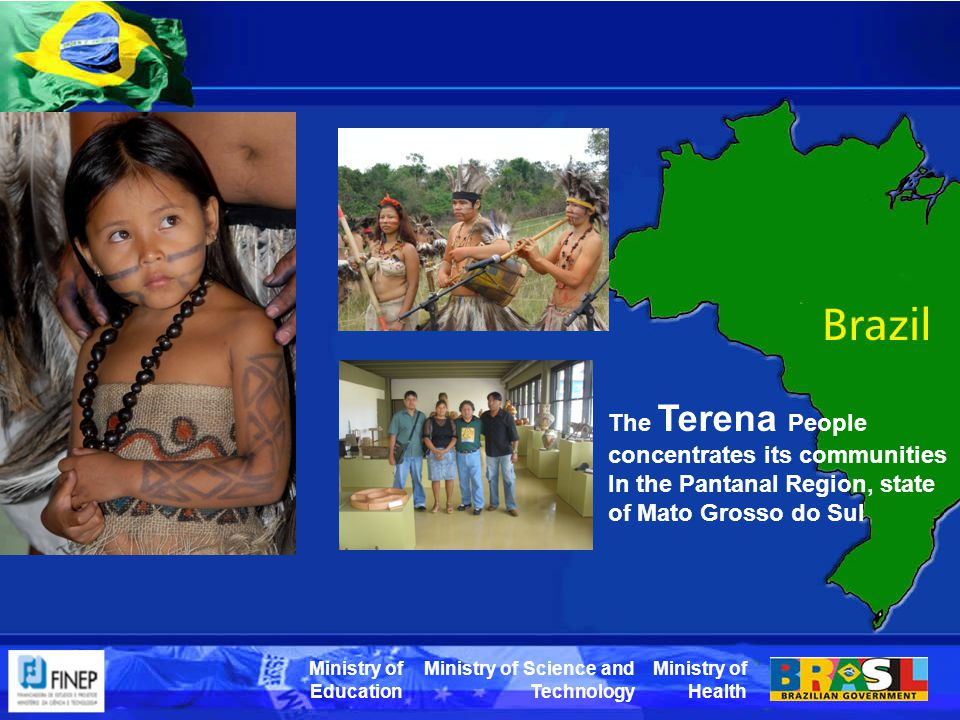Ministry of Health Ministry of Science and Technology Ministry of Education The Terena People concentrates its communities In the Pantanal Region, state of Mato Grosso do Sul
