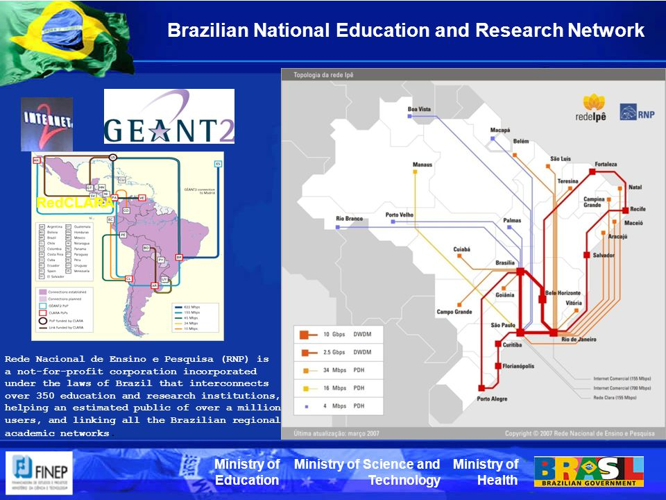 Ministry of Health Ministry of Science and Technology Ministry of Education Brazilian National Education and Research Network RedCLARA Rede Nacional de Ensino e Pesquisa (RNP) is a not-for-profit corporation incorporated under the laws of Brazil that interconnects over 350 education and research institutions, helping an estimated public of over a million users, and linking all the Brazilian regional academic networks.