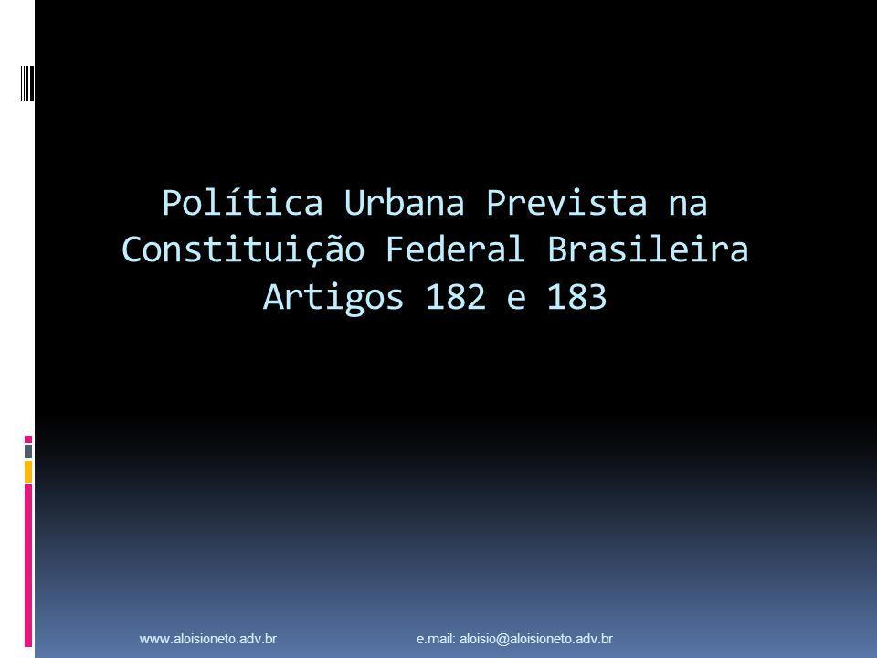 Política Urbana Prevista na Constituição Federal Brasileira Artigos 182 e 183 www.aloisioneto.adv.br e.mail: aloisio@aloisioneto.adv.br