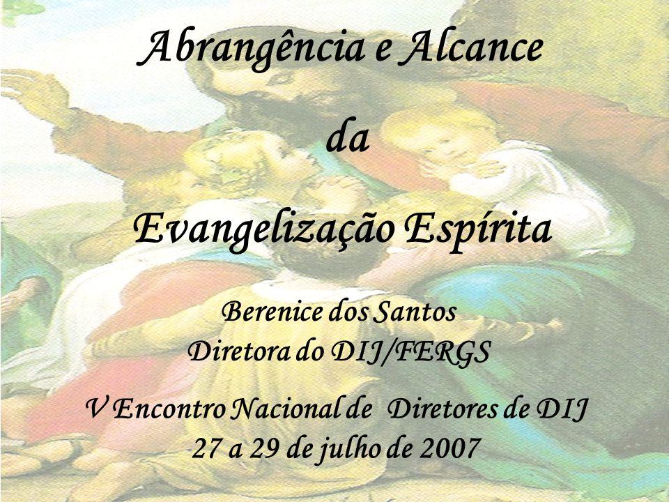Abrangência e Alcance da Evangelização Espírita Berenice dos Santos Diretora do DIJ/FERGS V Encontro Nacional de Diretores de DIJ 27 a 29 de julho de