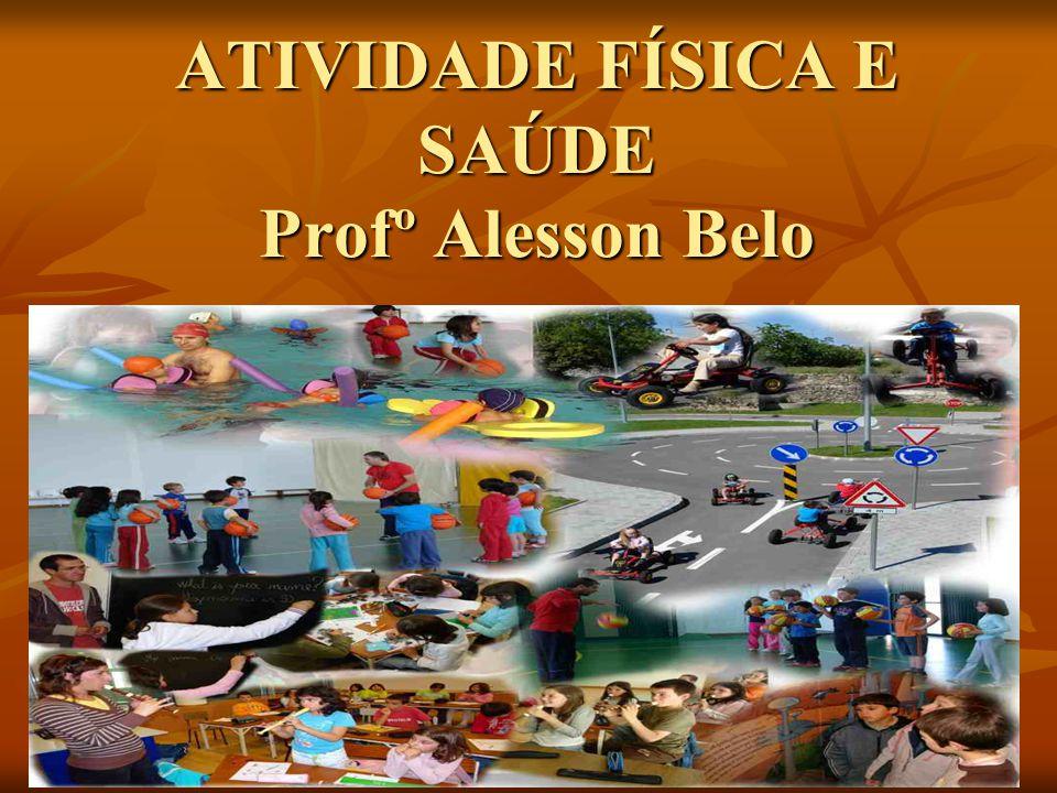 ATIVIDADE FÍSICA E SAÚDE Profº Alesson Belo