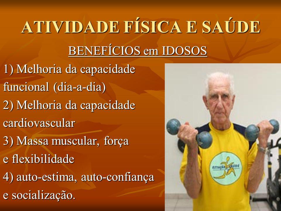 ATIVIDADE FÍSICA E SAÚDE BENEFÍCIOS em IDOSOS 1) Melhoria da capacidade funcional (dia-a-dia) 2) Melhoria da capacidade cardiovascular 3) Massa muscul