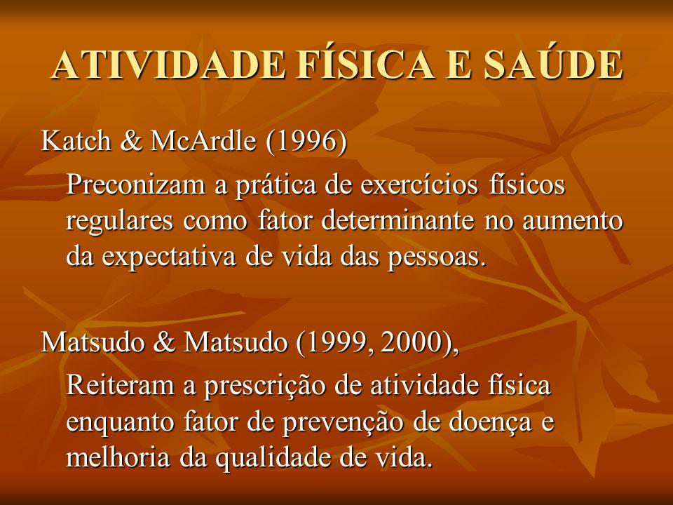 ATIVIDADE FÍSICA E SAÚDE Katch & McArdle (1996) Preconizam a prática de exercícios físicos regulares como fator determinante no aumento da expectativa