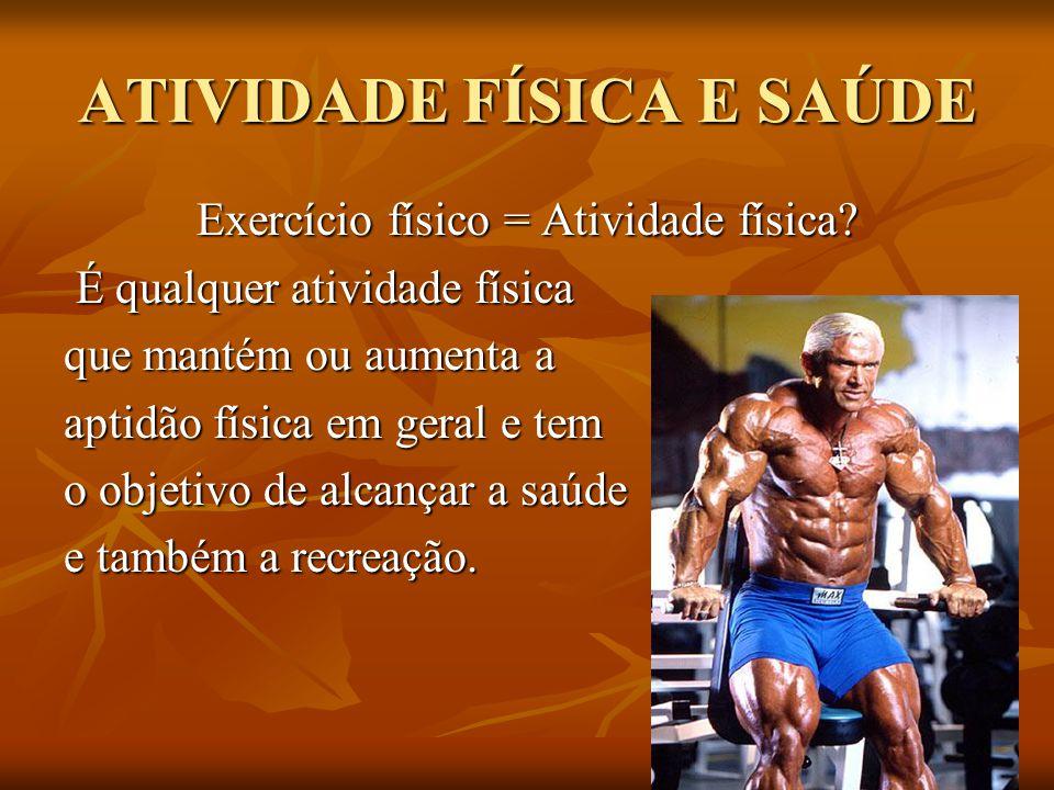 ATIVIDADE FÍSICA E SAÚDE Exercício físico = Atividade física? É qualquer atividade física É qualquer atividade física que mantém ou aumenta a aptidão
