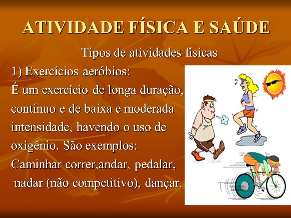 ATIVIDADE FÍSICA E SAÚDE Tipos de atividades físicas 1) Exercícios aeróbios: É um exercício de longa duração, contínuo e de baixa e moderada intensida
