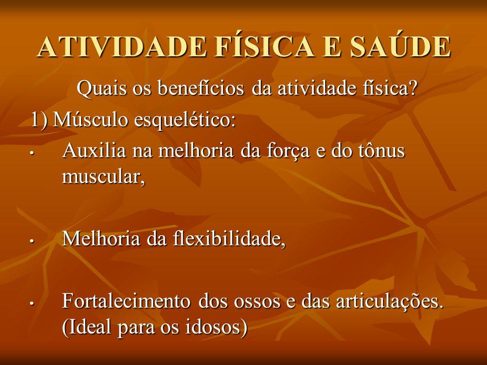 ATIVIDADE FÍSICA E SAÚDE Quais os benefícios da atividade física? 1) Músculo esquelético: Auxilia na melhoria da força e do tônus muscular, Auxilia na
