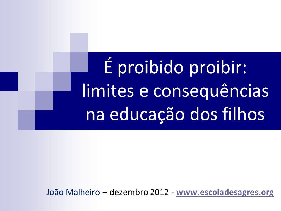 É proibido proibir: limites e consequências na educação dos filhos João Malheiro – dezembro 2012 - www.escoladesagres.orgwww.escoladesagres.org