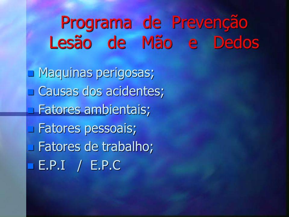Programa de Prevenção Lesão de Mão e Dedos n Maquinas perigosas; n Causas dos acidentes; n Fatores ambientais; n Fatores pessoais; n Fatores de trabalho; n E.P.I / E.P.C