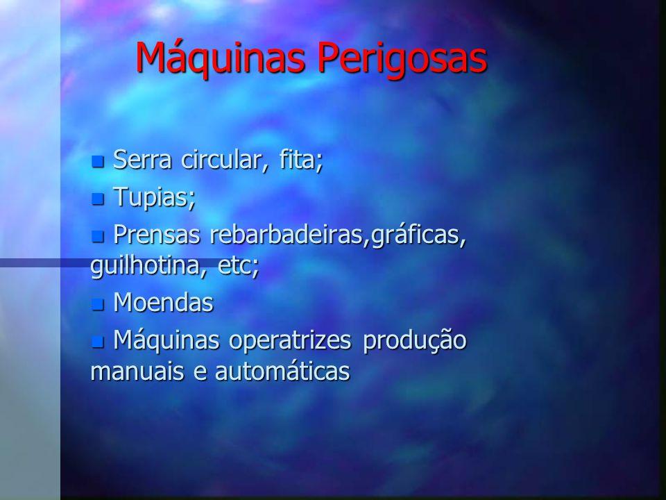 Máquinas Perigosas nSerra circular, fita; nTupias; nPrensas rebarbadeiras,gráficas, guilhotina, etc; nMoendas nMáquinas operatrizes produção manuais e automáticas
