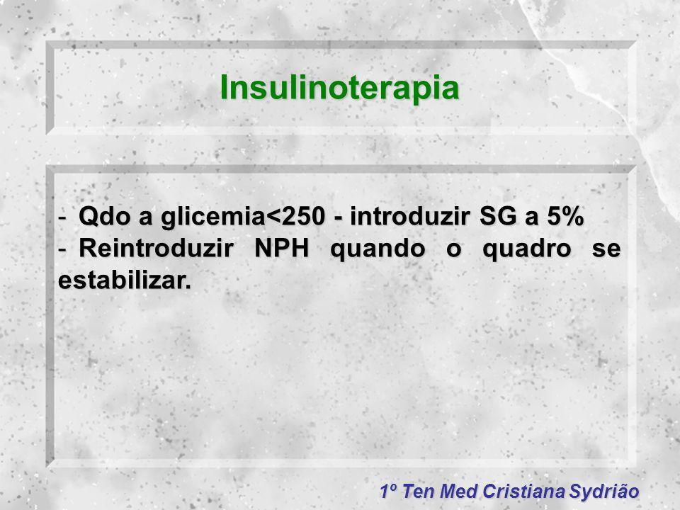 1º Ten Med Cristiana Sydrião Insulinoterapia -Qdo a glicemia<250 - introduzir SG a 5% -Reintroduzir NPH quando o quadro se estabilizar.