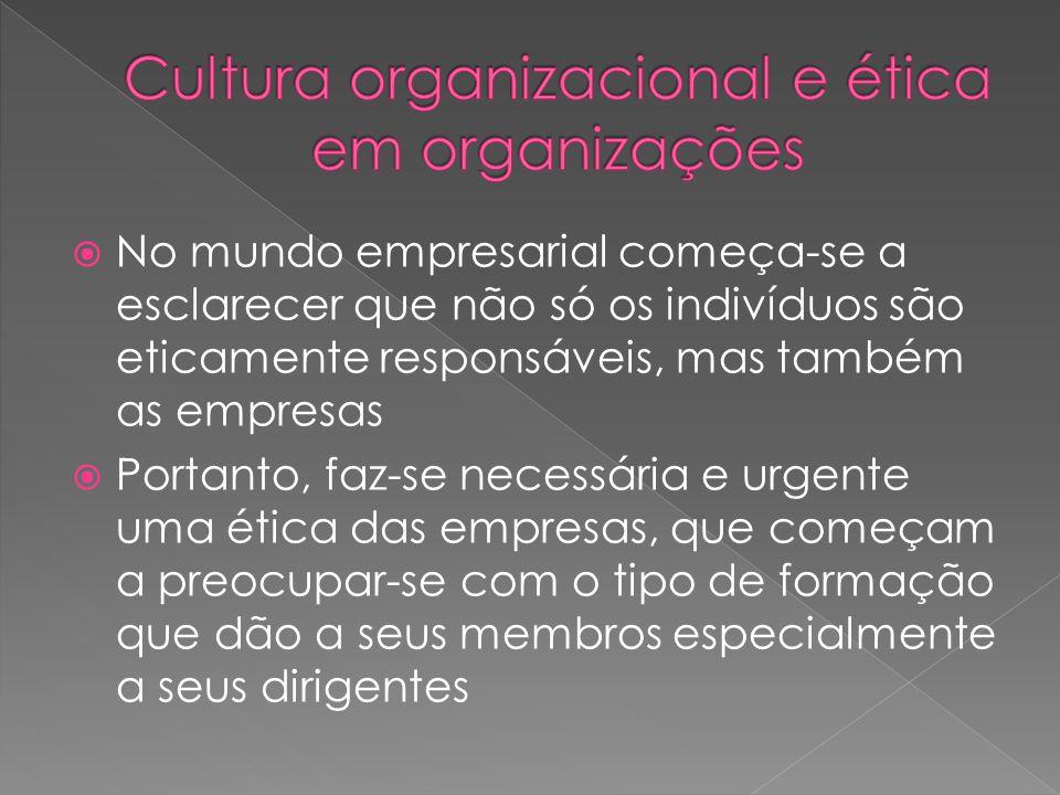  No mundo empresarial começa-se a esclarecer que não só os indivíduos são eticamente responsáveis, mas também as empresas  Portanto, faz-se necessária e urgente uma ética das empresas, que começam a preocupar-se com o tipo de formação que dão a seus membros especialmente a seus dirigentes