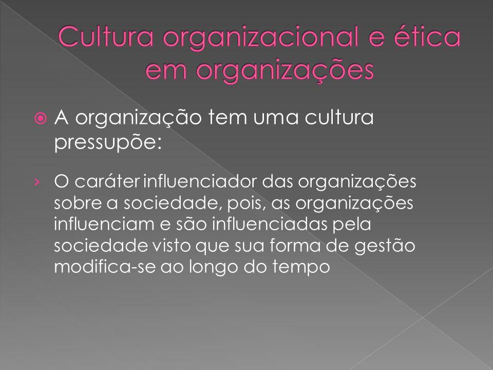  A organização tem uma cultura pressupõe: › O caráter influenciador das organizações sobre a sociedade, pois, as organizações influenciam e são influ