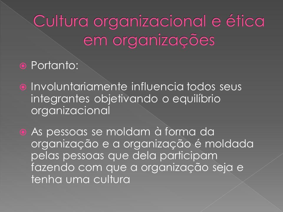  Portanto:  Involuntariamente influencia todos seus integrantes objetivando o equilíbrio organizacional  As pessoas se moldam à forma da organização e a organização é moldada pelas pessoas que dela participam fazendo com que a organização seja e tenha uma cultura